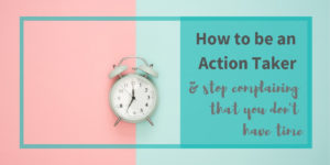image of a clock with text overlay sying How to be an Action Taker & stop complaining that you don't have time