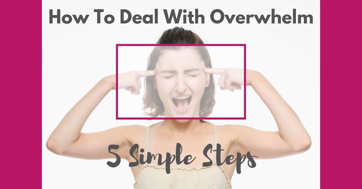 How to deal with overwhelm: 5 simple steps